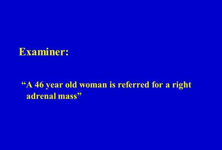 "Examiner: ""A 46 year old woman is referred for a right adrenal mass"""