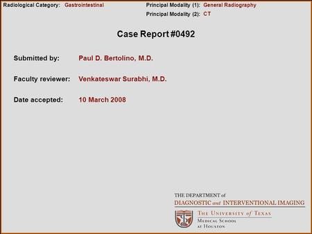 Case Report #0492 Submitted by:Paul D. Bertolino, M.D. Faculty reviewer:Venkateswar Surabhi, M.D. Date accepted:10 March 2008 Radiological Category:Principal.