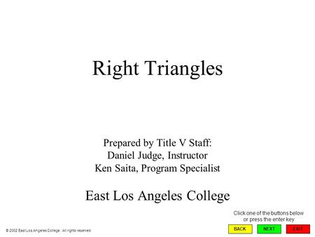Right Triangles Prepared by Title V Staff: Daniel Judge, Instructor Ken Saita, Program Specialist East Los Angeles College EXIT BACKNEXT Click one of the.