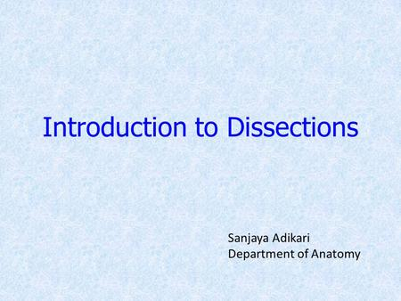 Introduction to Dissections Sanjaya Adikari Department of Anatomy.