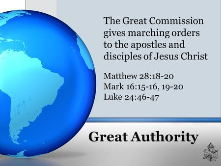 Great Authority The Great Commission gives marching orders to the apostles and disciples of Jesus Christ Matthew 28:18-20 Mark 16:15-16, 19-20 Luke 24:46-47.