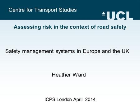 Centre for Transport Studies ICPS London April 2014 Assessing risk in the context of road safety Safety management systems in Europe and the UK Heather.