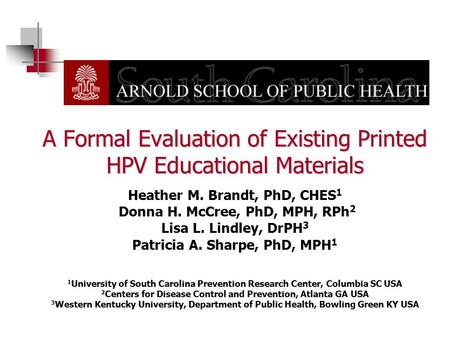 A Formal Evaluation of Existing Printed HPV Educational Materials Heather M. Brandt, PhD, CHES1 Donna H. McCree, PhD, MPH, RPh2 Lisa L. Lindley, DrPH3.