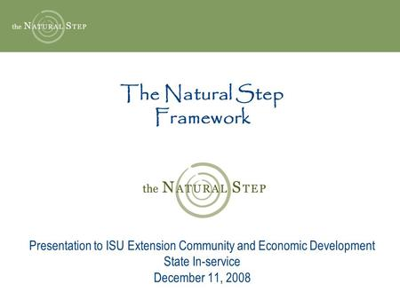 The Natural Step Framework Presentation to ISU Extension Community and Economic Development State In-service December 11, 2008.