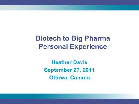 1 Heather Davis September 27, 2011 Ottawa, Canada Biotech to Big Pharma Personal Experience.