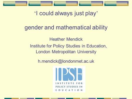 ' I could always just play ' gender and mathematical ability Heather Mendick Institute for Policy Studies in Education, London Metropolitan University.