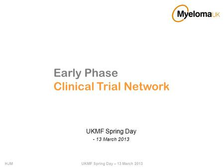HJMUKMF Spring Day – 13 March 2013 Early Phase Clinical Trial Network UKMF Spring Day - 13 March 2013.