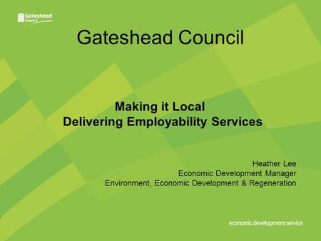 Gateshead Council Making it Local Delivering Employability Services Heather Lee Economic Development Manager Environment, Economic Development & Regeneration.