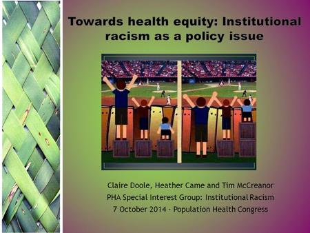 Claire Doole, Heather Came and Tim McCreanor PHA Special Interest Group: Institutional Racism 7 October 2014 - Population Health Congress.