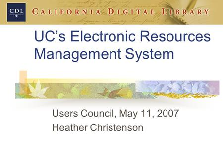 UC's Electronic Resources Management System Users Council, May 11, 2007 Heather Christenson.