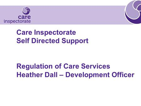 Care Inspectorate Self Directed Support Regulation of Care Services Heather Dall – Development Officer.