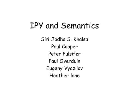 IPY and Semantics Siri Jodha S. Khalsa Paul Cooper Peter Pulsifer Paul Overduin Eugeny Vyazilov Heather lane.