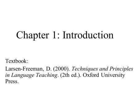 Chapter 1: Introduction Textbook: Larsen-Freeman, D. (2000). Techniques and Principles in Language Teaching. (2th ed.). Oxford University Press.