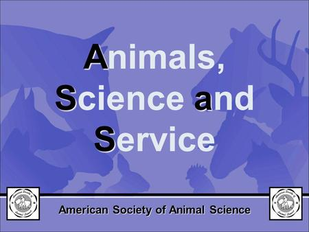 A Sa S Animals, Science and Service American Society of Animal Science.