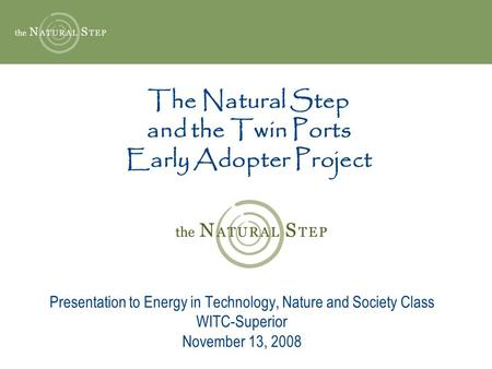 The Natural Step and the Twin Ports Early Adopter Project Presentation to Energy in Technology, Nature and Society Class WITC-Superior November 13, 2008.