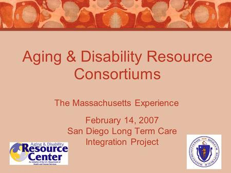 Aging & Disability Resource Consortiums February 14, 2007 San Diego Long Term Care Integration Project The Massachusetts Experience.