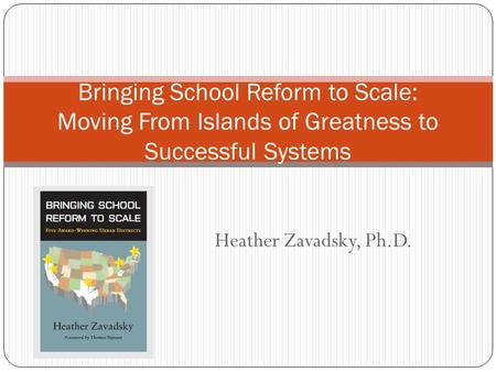 Heather Zavadsky, Ph.D. Bringing School Reform to Scale: Moving From Islands of Greatness to Successful Systems.