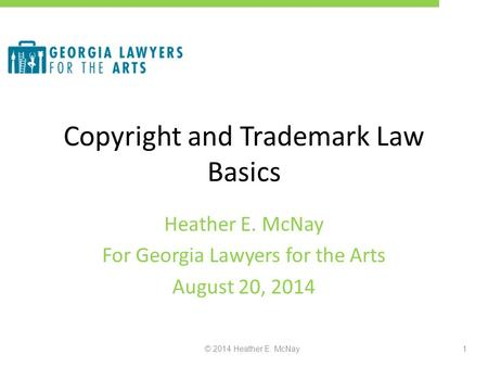 Copyright and Trademark Law Basics Heather E. McNay For Georgia Lawyers for the Arts August 20, 2014 © 2014 Heather E. McNay1.