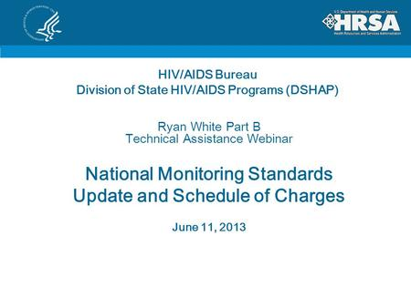 HIV/AIDS Bureau Division of State HIV/AIDS Programs (DSHAP) Ryan White Part B Technical Assistance Webinar National Monitoring Standards Update and Schedule.