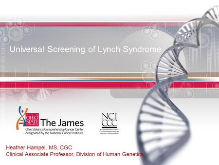 Universal Screening of Lynch Syndrome Heather Hampel, MS, CGC Clinical Associate Professor, Division of Human Genetics.