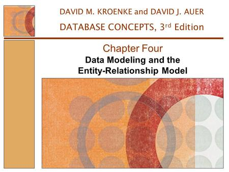 Data Modeling and the Entity-Relationship Model Chapter Four DAVID M. KROENKE and DAVID J. AUER DATABASE CONCEPTS, 3 rd Edition.