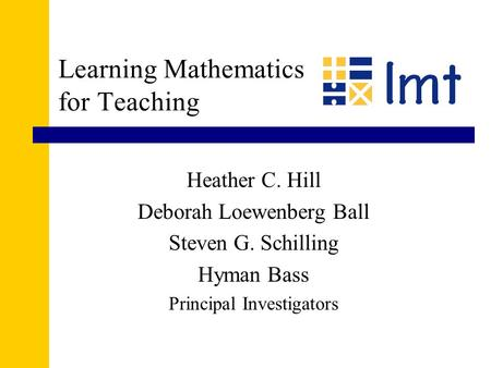 Learning Mathematics for Teaching Heather C. Hill Deborah Loewenberg Ball Steven G. Schilling Hyman Bass Principal Investigators.
