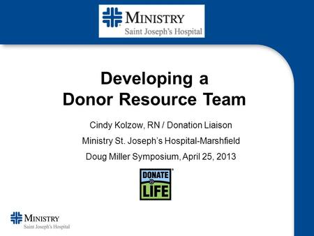 Cindy Kolzow, RN / Donation Liaison Ministry St. Joseph's Hospital-Marshfield Doug Miller Symposium, April 25, 2013 Developing a Donor Resource Team.