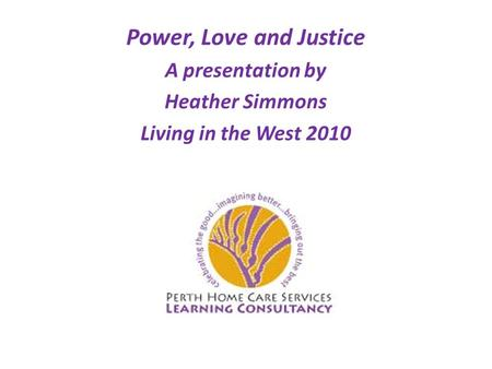 Power, Love and Justice A presentation by Heather Simmons Living in the West 2010.