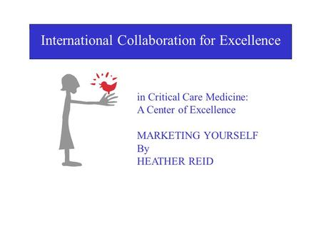 I International Collaboration for Excellence in Critical Care Medicine: A Center of Excellence MARKETING YOURSELF By HEATHER REID in Critical Care Medicine: