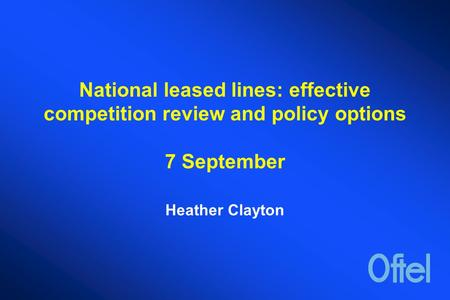 National leased lines: effective competition review and policy options 7 September Heather Clayton.