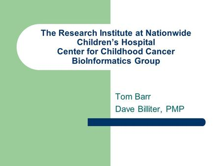 The Research Institute at Nationwide Children's Hospital Center for Childhood Cancer BioInformatics Group Tom Barr Dave Billiter, PMP.
