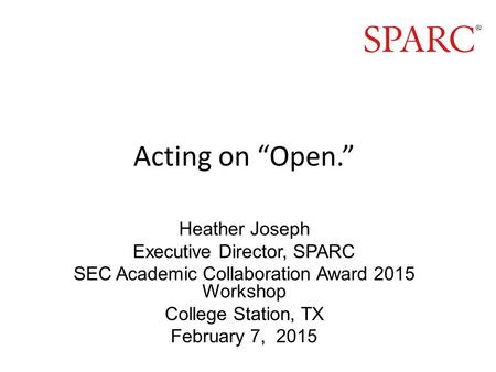 "Acting on ""Open."" Heather Joseph Executive Director, SPARC SEC Academic Collaboration Award 2015 Workshop College Station, TX February 7, 2015."