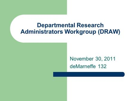 Departmental Research Administrators Workgroup (DRAW) November 30, 2011 deMarneffe 132.