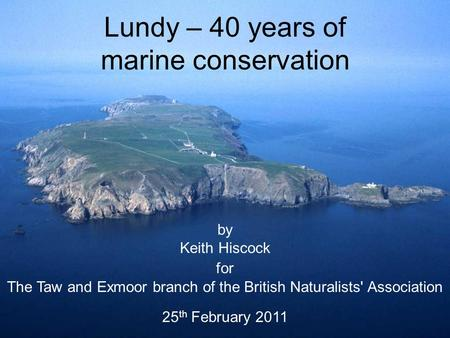 Lundy – 40 years of marine conservation by Keith Hiscock for The Taw and Exmoor branch of the British Naturalists' Association 25 th February 2011.