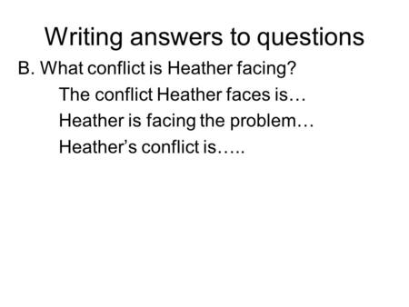 Writing answers to questions B. What conflict is Heather facing? The conflict Heather faces is… Heather is facing the problem… Heather's conflict is…..
