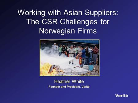 Verité Working with Asian Suppliers: The CSR Challenges for Norwegian Firms Heather White Founder and President, Verité.