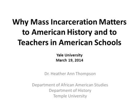 Why Mass Incarceration Matters to American History and to Teachers in American Schools Yale University March 19, 2014 Dr. Heather Ann Thompson Department.