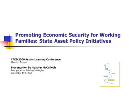 Promoting Economic Security for Working Families: State Asset Policy Initiatives CFED 2006 Assets Learning Conference Phoenix, Arizona Presentation by.