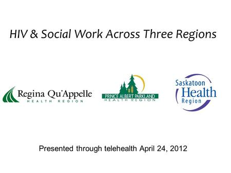HIV & Social Work Across Three Regions Presented through telehealth April 24, 2012.