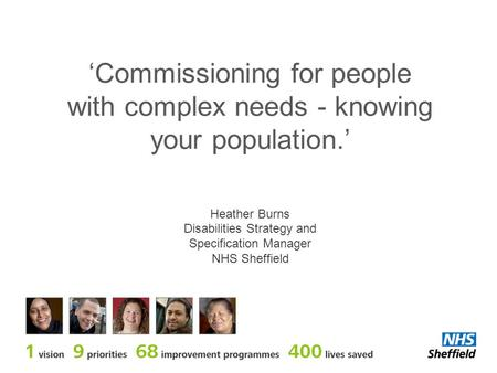 'Commissioning for people with complex needs - knowing your population.' Heather Burns Disabilities Strategy and Specification Manager NHS Sheffield.