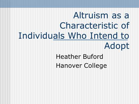 Altruism as a Characteristic of Individuals Who Intend to Adopt Heather Buford Hanover College.