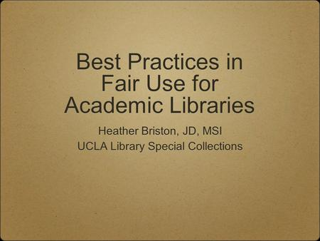Best Practices in Fair Use for Academic Libraries Heather Briston, JD, MSI UCLA Library Special Collections Heather Briston, JD, MSI UCLA Library Special.