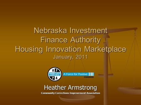 Nebraska Investment Finance Authority Housing Innovation Marketplace January, 2011 Heather Armstrong Community Corrections Improvement Association.