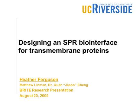 "Designing an SPR biointerface for transmembrane proteins Heather Ferguson Matthew Linman, Dr. Quan ""Jason"" Cheng BRITE Research Presentation August 20,"