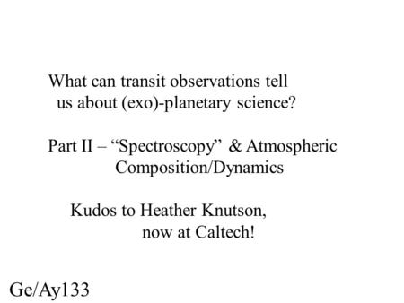 "Ge/Ay133 What can transit observations tell us about (exo)-planetary science? Part II – ""Spectroscopy"" & Atmospheric Composition/Dynamics Kudos to Heather."