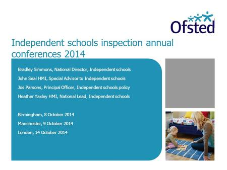 Independent schools inspection annual conferences 2014 Bradley Simmons, National Director, Independent schools John Seal HMI, Special Advisor to Independent.