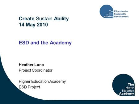 Create Sustain Ability 14 May 2010 ESD and the Academy Heather Luna Project Coordinator Higher Education Academy ESD Project.