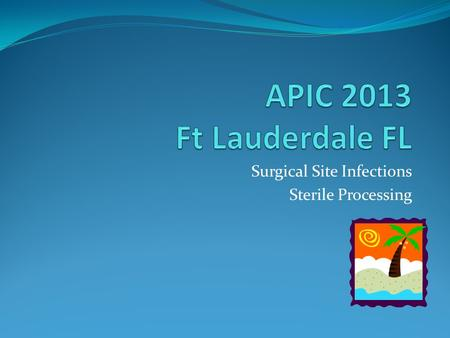 Surgical Site Infections Sterile Processing. Resources for Safe Sterile Processing in Ambulatory Health Centers and Ambulatory Surgical Centers Jody Church/Martha.
