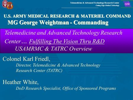 Telemedicine & Advanced Technology Research Center Cutting Edge Medical Technology TATRC U.S. ARMY MEDICAL RESEARCH & MATERIEL COMMAND MG George Weightman.