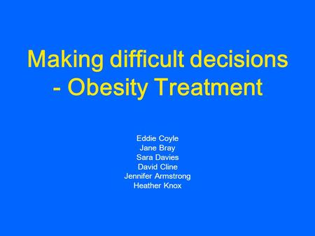 Making difficult decisions - Obesity Treatment Eddie Coyle Jane Bray Sara Davies David Cline Jennifer Armstrong Heather Knox.